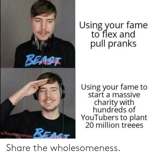 Flexing, Beast, and Start A: Using your fame  to flex and  pull pranks  BEAST  Using your fame to  start a massive  charity with  hundreds of  YouTubers to plant  20 million treees  BEAT  u/Razorscorehyer Share the wholesomeness.