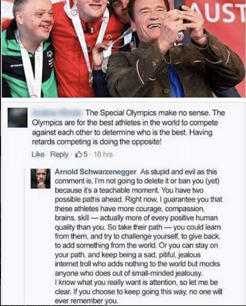 internet troll: UST  (マ  The Special Olympics make no sense. The  Olympics are for the best athletes in the world to compete  against each other to determine who is the best. Having  retards competing is doing the opposite!  Like Reply 5 18 hrs  Arnold Schwarzengger As stupid and evil as this  comment is, I'm not going to delete it or ban you (yet)  because t's a teachable moment. You have two  possible paths ahead. Right now, I guarantee you that  these athletes have more courage, compassion,  brains, skill actually more of every positive human  quality than you. So take their path you could learn  from them, and try to challenge yourself, to give back,  to add something from the world. Or you can stay on  your path, and keep being a sad, pitiful, jealous  internet troll who adds nothing to the world but mocks  anyone who does out of small-minded jealousy.  l know what you really want is attention, so let me be  clear. If you choose to keep going this way, no one will  ever remember you.
