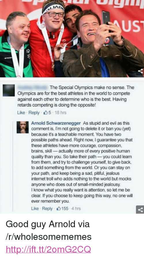 """internet troll: UST  The Special Olympics make no sense. The  Olympics are for the best athletes in the world to compete  against each other to determine who is the best. Having  retards competing is doing the opposite!  Like Reply 5 18 hrs  Arnold Schwarzenegger  As stupid and evil as this  comment is, I'm not going to delete it or ban you (yet)  because it's a teachable moment. You have two  possible paths ahead. Right now, I guarantee you that  these athletes have more courage, compassion,  brains, skill- actually more of every positive human  quality than you. So take their path you could lean  from them, and try to challenge yourself, to give back,  to add something from the world. Or you can stay on  your path, and keep being a sad, pitiful, jealous  internet troll who adds nothing to the world but mocks  anyone who does out of small-minded jealousy  I know what you really want is attention, so let me be  clear. If you choose to keep going this way, no one will  ever remember you.  Like Reply 155 4hrs <p>Good guy Arnold via /r/wholesomememes <a href=""""http://ift.tt/2omG2CQ"""">http://ift.tt/2omG2CQ</a></p>"""