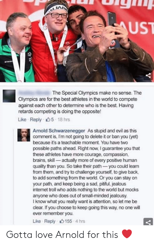 internet troll: UST  The Special Olympics make no sense. The  Olympics are for the best athletes in the world to compete  against each other to determine who is the best. Having  retards competing is doing the opposite!  Like Reply 5 18 rs  Arnold Schwarzenegger As stupid and evil as this  comment is, I'm not going to delete it or ban you (yet)  because it's a teachable moment. You have two  possible paths ahead. Right now, I guarantee you that  these athletes have more courage, compassion,  brains, skill- actually more of every positive human  quality than you. So take their path -you could leam  from them, and try to challenge yourself, to give back,  to add something from the world. Or you can stay on  your path, and keep being a sad, pitiful, jealous  internet troll who adds nothing to the world but mocks  anyone who does out of small-minded jealousy.  I know what you really want is attention, so let me be  clear. If you choose to keep going this way, no one will  ever remember you.  Like Reply 155 4 hrs Gotta love Arnold for this ❤️