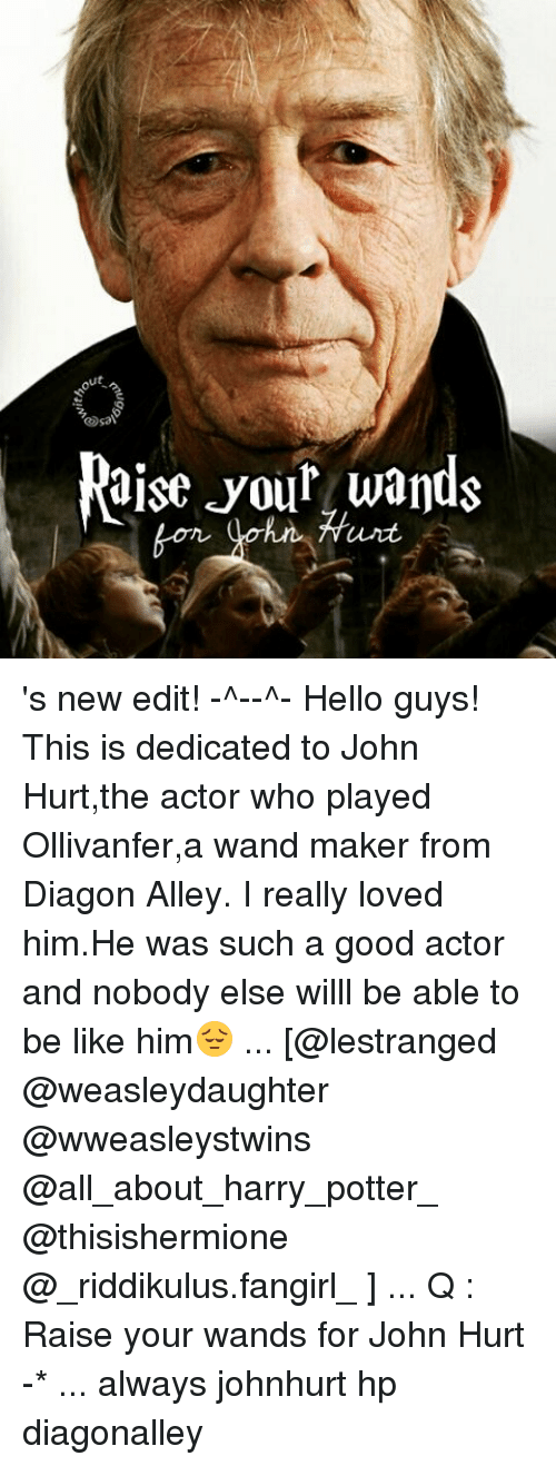 new edition: ut  Osal  aise your wands 's new edit! -^-♡-^- Hello guys! This is dedicated to John Hurt,the actor who played Ollivanfer,a wand maker from Diagon Alley. I really loved him.He was such a good actor and nobody else willl be able to be like him😔 ... [@lestranged @weasleydaughter @wweasleystwins @all_about_harry_potter_ @thisishermione @_riddikulus.fangirl_ ] ... Q : Raise your wands for John Hurt -* ... always johnhurt hp diagonalley