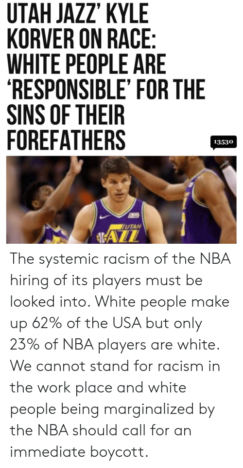 """Nba, Racism, and White People: UTAH JAZZ"""" KYLE  KORVER ON RACE  WHITE PEOPLE ARE  RESPONSIBLE' FOR THE  SINS OF THEIR  FOREFATHERS  13530  UTAH  ALL The systemic racism of the NBA hiring of its players must be looked into. White people make up 62% of the USA but only 23% of NBA players are white. We cannot stand for racism in the work place and white people being marginalized by the NBA should call for an immediate boycott."""