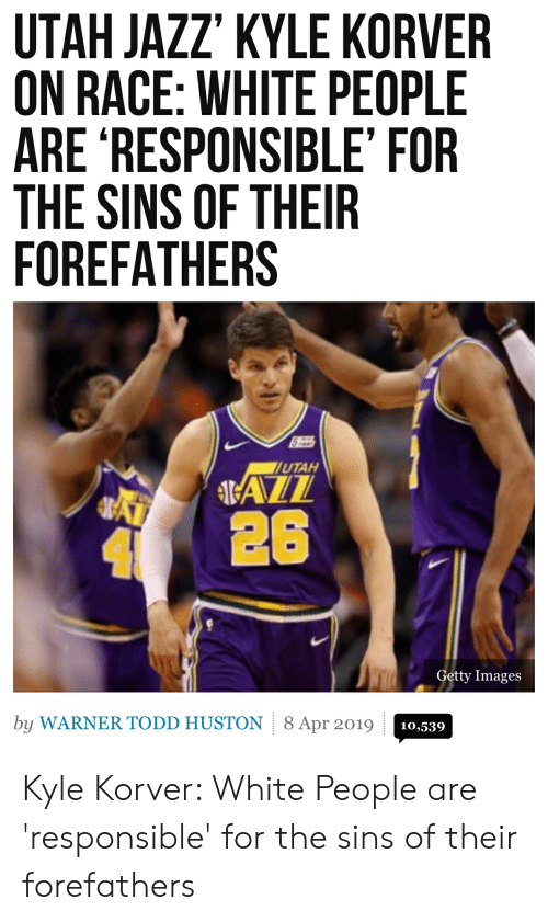 White People, Kyle Korver, and Getty Images: UTAH JAZZ' KYLE KORVER  ON RACE: WHITE PEOPLE  ARE RESPONSIBLE' FOR  THE SINS OF THEIR  FOREFATHERS  UTAH  426  Getty Images  by WARNER TODD HUSTON8 Apr 2019  10,539 Kyle Korver: White People are 'responsible' for the sins of their forefathers