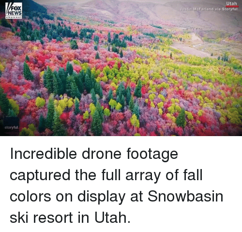 Drone, Fall, and Memes: Utah  Justin McFarland via Storyful  FOX  NEWS  channe t  storyful Incredible drone footage captured the full array of fall colors on display at Snowbasin ski resort in Utah.