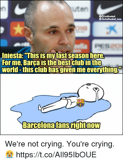 """iniesta: uten  OOTrollFootball  TheTrollFootbal Insta  Iniesta: """"This is my last season here.  For me, Barça is the bestclub  world -this club hasgiven me everythings  in the  rcelonafansrightnow We're not crying. You're crying. 😭 https://t.co/AIl95IbOUE"""