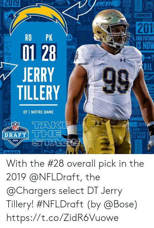 NFL draft: UUR  141181  2019  RAFT  FUTURE  -IS-  25-27  CHARGERS  s /ANGELES 20  201  LA  OUR FUTURE  AİŠNOW  01 28  JERRY  TILLERY  SHINE  RIL  DT I NOTRE DAME  CHARGE  AFT 201  NFL  DRAFT|  OUR  FUTURE  S NOW  Lil  2019  FUTǐRE  1010 With the #28 overall pick in the 2019 @NFLDraft, the @Chargers select DT Jerry Tillery! #NFLDraft (by @Bose) https://t.co/ZidR6Vuowe