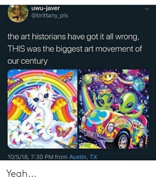 Yeah, Austin, and Got: uwu-javer  @brittany pls  the art historians have got it all wrong,  THIS was the biggest art movement of  our century  10/5/18, 7:30 PM from Austin, TX Yeah...