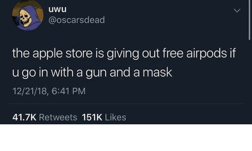 Apple, Apple Store, and Free: uwu  @oscarsdead  the apple store is giving out free airpods if  u go in with a gun and a mask  12/21/18, 6:41 PM  41.7K Retweets 151K Likes