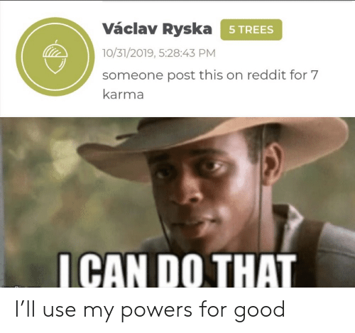 Reddit, Good, and Karma: Václav Ryska 5TREES  10/31/2019, 5:28:43 PM  someone post this on reddit for 7  karma  ICAN DO THAT I'll use my powers for good