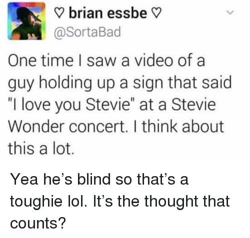 """Funny, Lol, and Love: V brian essbe V  @SortaBad  One time I saw a video ofa  guy holding up a sign that said  """"I love you Stevie"""" at a Stevie  Wonder concert. I think about  this a lot Yea he's blind so that's a toughie lol. It's the thought that counts?"""