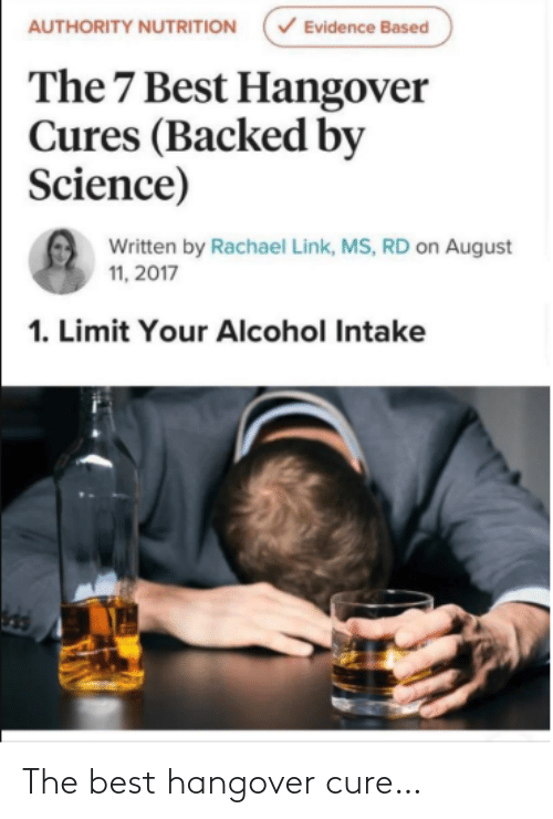 Written: V Evidence Based  AUTHORITY NUTRITION  The 7 Best Hangover  Cures (Backed by  Science)  Written by Rachael Link, MS, RD on August  11, 2017  1. Limit Your Alcohol Intake The best hangover cure…