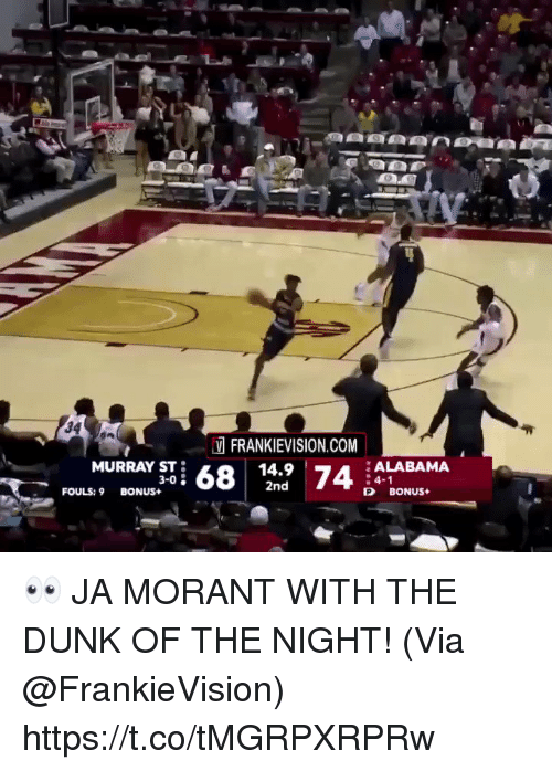 Dunk, Memes, and Alabama: V FRANKIEVISION.COM  MURRAY ST  1  BONUS+3-0; 68  9 741 ALABAMA  :4-1  P BONUS+  2nd  FOULS: 9 👀 JA MORANT WITH THE DUNK OF THE NIGHT!  (Via @FrankieVision)  https://t.co/tMGRPXRPRw