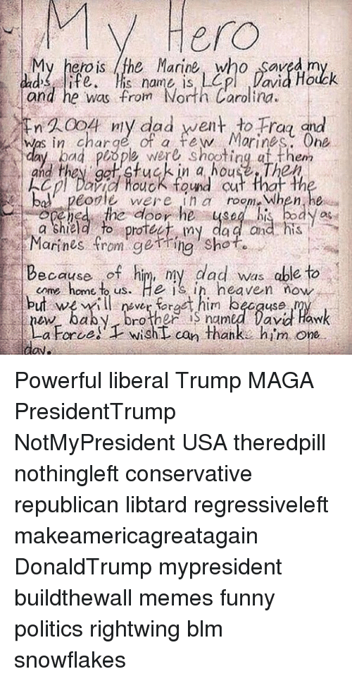 Libtard: V Hero  My hero is the Marine who Saved m  ads ife, is name is L  and he was from North Carolina.  En久0o 4 nly dad went +o Ha ind  Was in charge of a few Morines, One  and they ggt ctuck in a house Thex  Cpl Dra fuck found cut that th  bal' peole were ina room When he  Marines from rgeme, shot。  come home t us. He is ih heaven now  ew baby broner iS named David Haw  ㄧ  一に.apene  tedeor he-4s 4 his bayas  my  da a and his  Because of him, my dad was able to  but we illnrrat him becquse  a Force)Twisht can thanks him one.  ON。 Powerful liberal Trump MAGA PresidentTrump NotMyPresident USA theredpill nothingleft conservative republican libtard regressiveleft makeamericagreatagain DonaldTrump mypresident buildthewall memes funny politics rightwing blm snowflakes