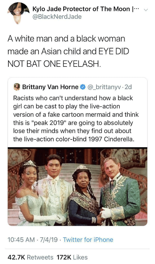 "Asian, Cinderella , and Fake: v  Kylo Jade Protector of The Moon |  @BlackNerdJade  A white man and a black woman  made an Asian child and EYE DID  NOT BAT ONE EYELASH.  Brittany Van Horne  @_brittanyv · 2d  Racists who can't understand how a black  girl can be cast to play the live-action  version of a fake cartoon mermaid and think  this is ""peak 2019"" are going to absolutely  lose their minds when they find out about  the live-action color-blind 1997 Cinderella.  10:45 AM 7/4/19 · Twitter for iPhone  42.7K Retweets 172K Likes"