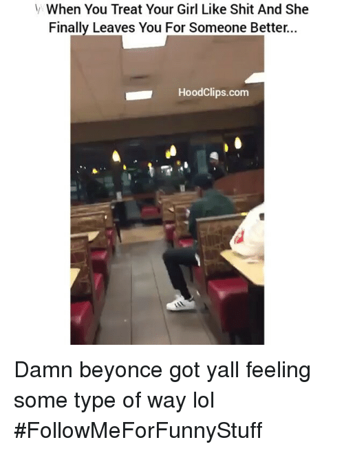 feelings some type of way: V When You Treat Your Girl Like Shit And She  Finally Leaves You For Someone Better  HoodClips.com Damn beyonce got yall feeling some type of way lol #FollowMeForFunnyStuff