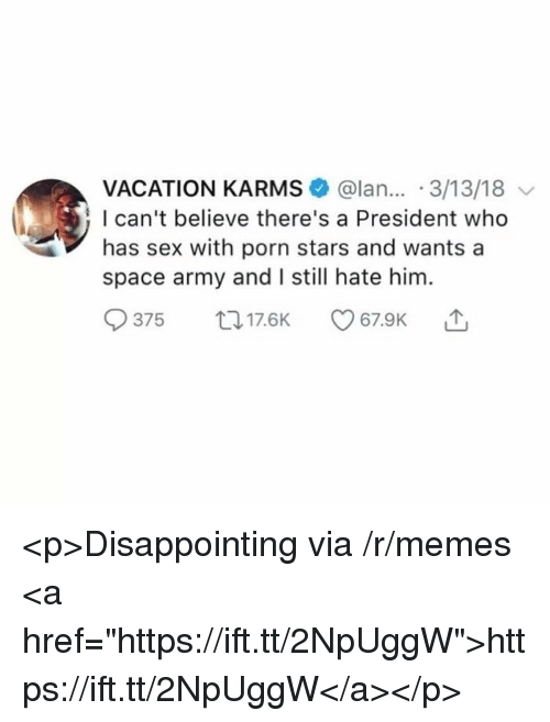 "Memes, Sex, and Army: VACATION KARMS @lan... 3/13/18  I can't believe there's a President who  has sex with porn stars and wants a  space army and I still hate him.  375 017.6K <p>Disappointing via /r/memes <a href=""https://ift.tt/2NpUggW"">https://ift.tt/2NpUggW</a></p>"