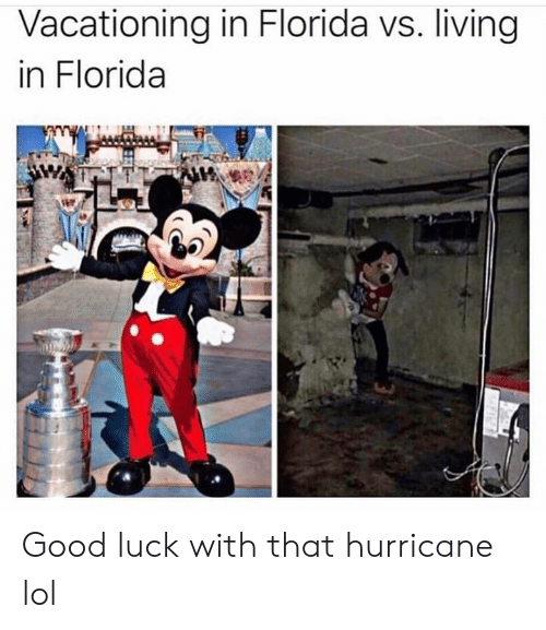 Hurricane: Vacationing in Florida vs. living  in Florida Good luck with that hurricane lol