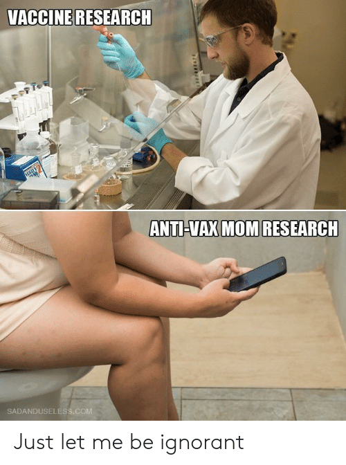 let me be: VACCINE RESEARCH  ANTI-VAX MOM RESEARCH  SADANDUSELESS.COM Just let me be ignorant