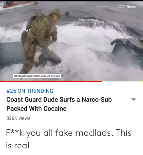 narco: VACE News  US Coast Guard Pacific Area via Storyful  #25 ON TRENDING  Coast Guard Dude Surfs a Narco-Sub  Packed With Cocaine  326K views F**k you all fake madlads. This is real