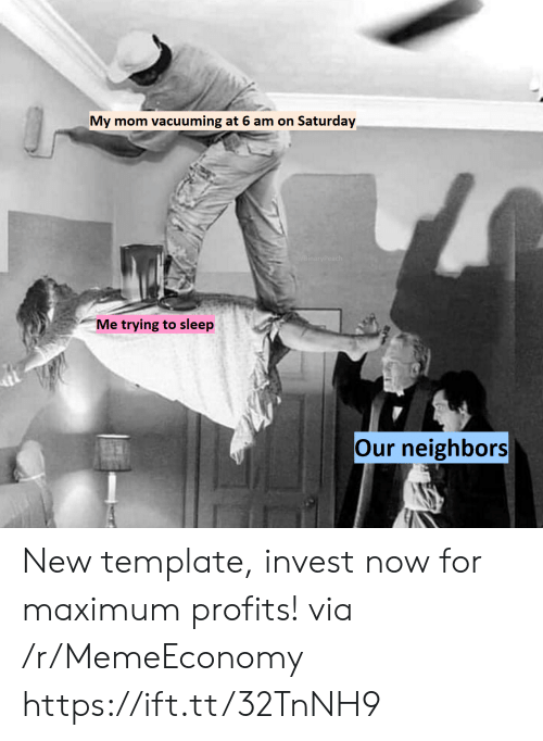 Profits: vacuuming at 6 am on Saturday  My mom  u/BinaryPeach  Me trying to sleep  Our neighbors New template, invest now for maximum profits! via /r/MemeEconomy https://ift.tt/32TnNH9