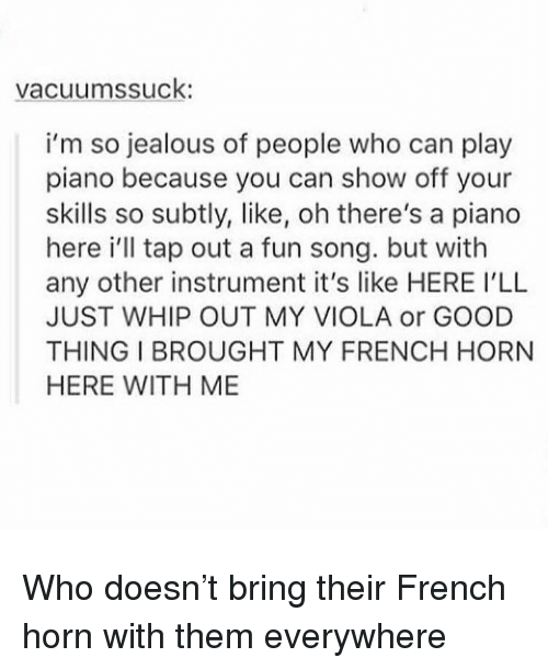 So Jealous: vacuumssuck  i'm so jealous of people who can play  piano because you can show off your  skills so subtly, like, oh there's a piano  here i'll tap out a fun song. but with  any other instrument it's like HERE I'LL  JUST WHIP OUT MY VIOLA or GOOD  THING I BROUGHT MY FRENCH HORN  HERE WITH ME Who doesn't bring their French horn with them everywhere