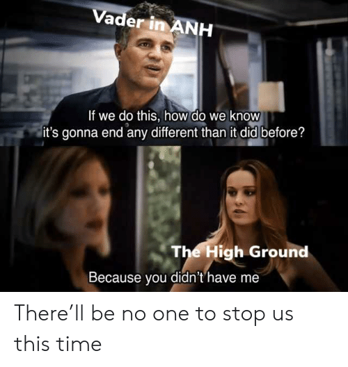 Time, How, and One: Vader in ANH  If we do this, how do we know  it's gonna end any different than it did before?  The High Ground  Because you didn't'have me There'll be no one to stop us this time