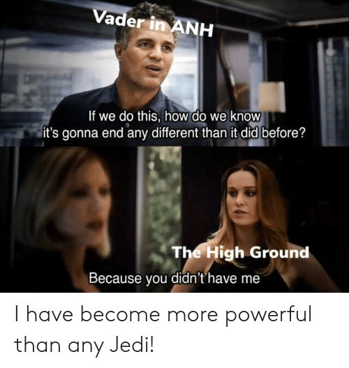 Jedi, Powerful, and How: Vader in ANH  If we do this, how do we know  it's gonna end any different than it did before?  The High Ground  Because you didn't'have me I have become more powerful than any Jedi!
