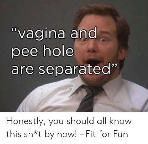 "hole: ""vagina and  pee hole  are separated"" Honestly, you should all know this sh*t by now! – Fit for Fun"