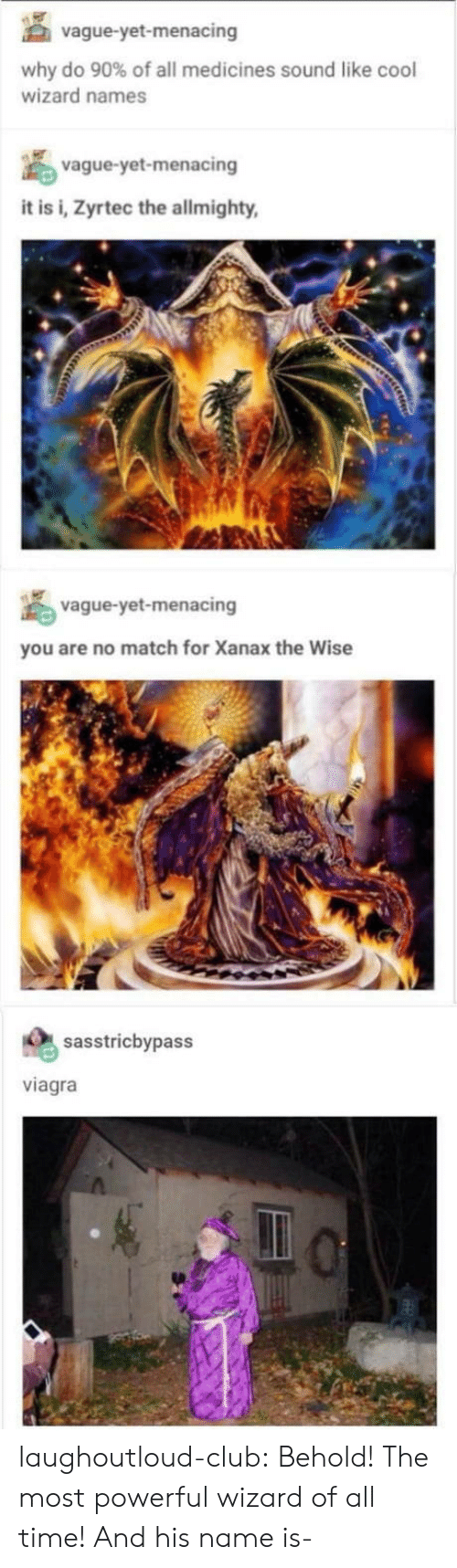 Club, Tumblr, and Xanax: vague-yet-menacing  why do 90% of all medicines sound like cool  wizard names  vague-yet-menacing  it is i, Zyrtec the allmighty  vague-yet-menacing  you are no match for Xanax the Wise  sasstricbypass  viagra laughoutloud-club:  Behold! The most powerful wizard of all time! And his name is-