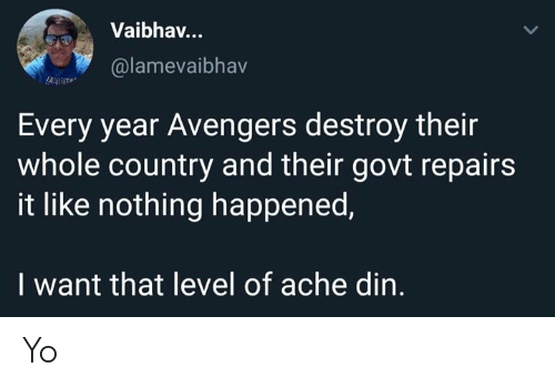 Memes, Yo, and Avengers: Vaibhav..  @lamevaibhav  Every year Avengers destroy their  whole country and their govt repairs  it like nothing happened,  I want that level of ache din. Yo