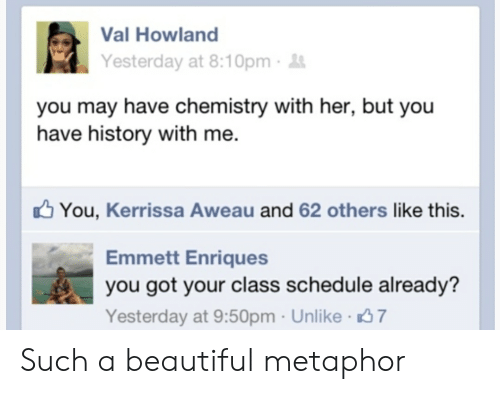 Beautiful, History, and Metaphor: Val Howland  Yesterday at 8:10pm  you may have chemistry with her, but you  have history with me.  You, Kerrissa Aweau and 62 others like this.  Emmett Enriques  you got your class schedule already?  Yesterday at 9:50pm Unlike 7 Such a beautiful metaphor