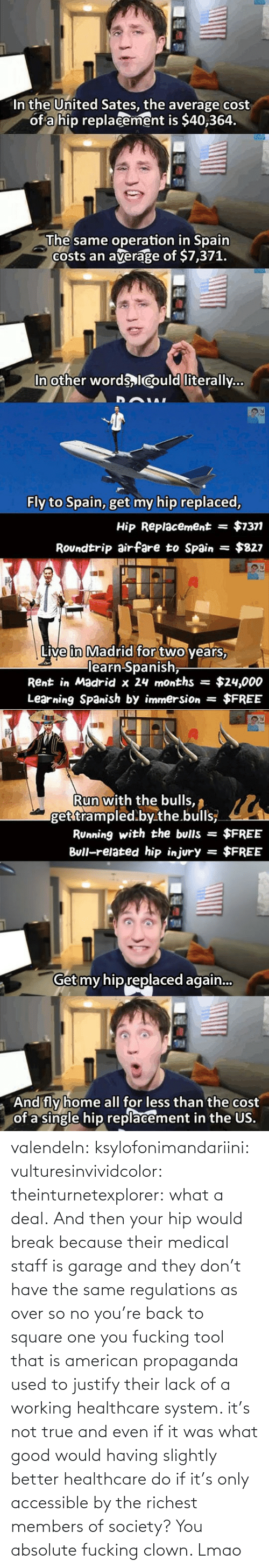 You Fucking: valendeln:  ksylofonimandariini:  vulturesinvividcolor:   theinturnetexplorer:  what a deal.   And then your hip would break because their medical staff is garage and they don't have the same regulations as over so no you're back to square one you fucking tool    that is american propaganda used to justify their lack of a working healthcare system. it's not true and even if it was what good would having slightly better healthcare do if it's only accessible by the richest members of society?      You absolute fucking clown. Lmao