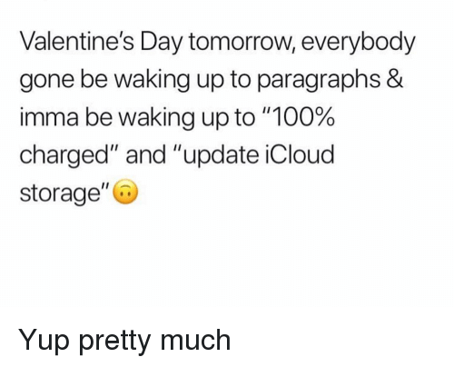 "Paragraphs: Valentine's Day tomorrow, everybody  gone be waking up to paragraphs &  imma be waking up to ""100%  charged"" and ""update iCloud  storage"" Yup pretty much"