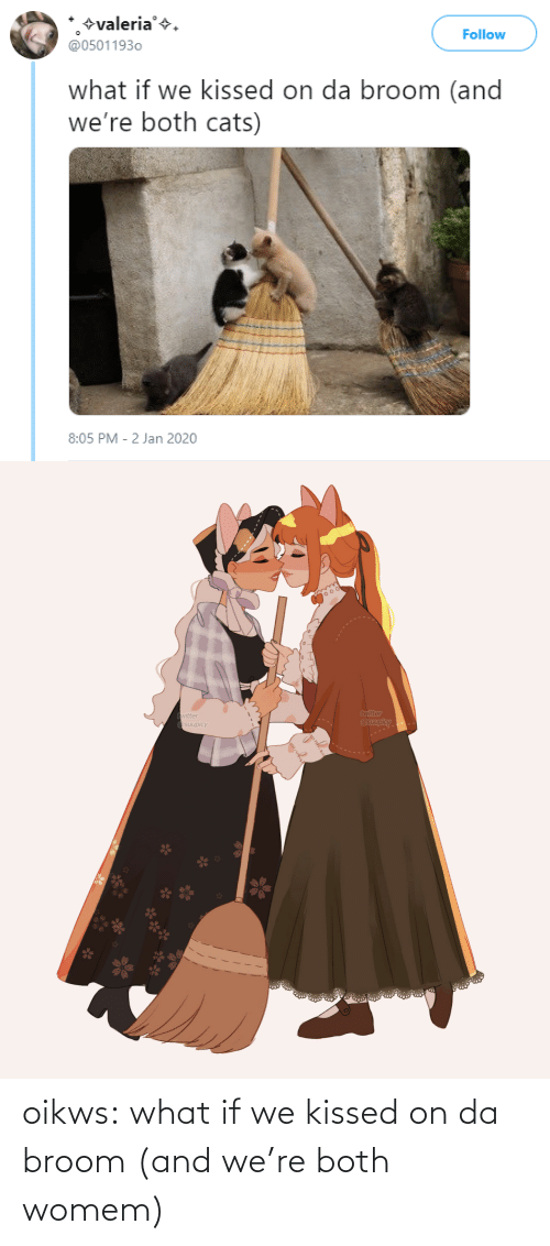 follow: +valeria'+.  @05011930  Follow  what if we kissed on da broom (and  we're both cats)  8:05 PM - 2 Jan 2020   twitter  @suupicy  twitter  A Osuupicy oikws:  what if we kissed on da broom (and we're both womem)