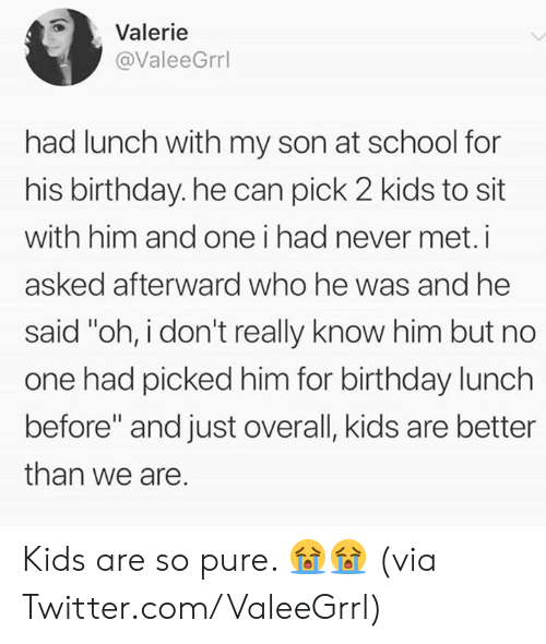 """Birthday, Dank, and School: Valerie  @ValeeGrrl  had lunch with my son at school for  his birthday. he can pick 2 kids to sit  with him and one i had never met.i  asked afterward who he was and he  said """"oh, i don't really know him but no  one had picked him for birthday lunch  before"""" and just overall, kids are better  than we are. Kids are so pure. 😭😭  (via Twitter.com/ValeeGrrl)"""