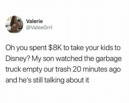 White trash: Valerie  @ValeeGrrl  Oh you spent $8K to take your kids to  Disney? My son watched the garbage  truck empty our trash 20 minutes ago  and he's still talking about it
