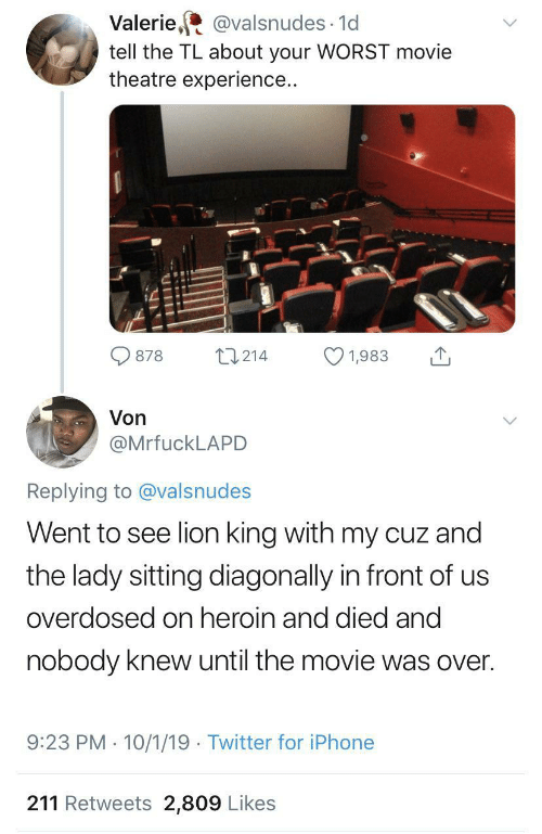cuz: Valerie, @valsnudes · 1d  tell the TL about your WORST movie  theatre experience..  27214  878  1,983  Von  @MrfuckLAPD  Replying to @valsnudes  Went to see lion king with my cuz and  the lady sitting diagonally in front of us  overdosed on heroin and died and  nobody knew until the movie was over.  9:23 PM · 10/1/19 · Twitter for iPhone  211 Retweets 2,809 Likes