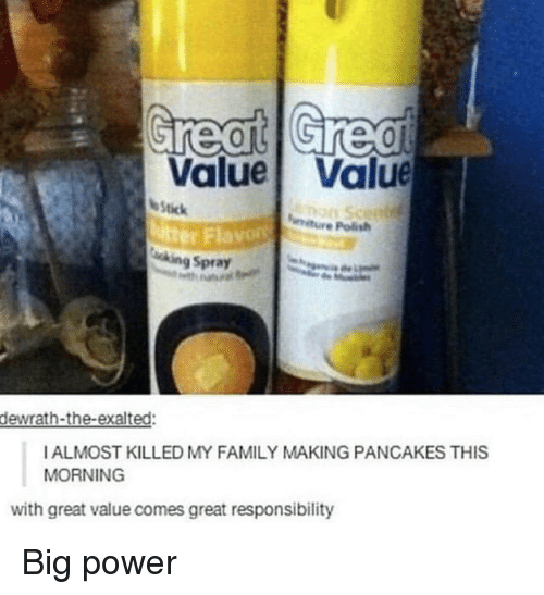 pancakes: Value Value  Stick  itter Fla  e Polish  ing Spray  dewrath-the-exalted:  IALMOST KILLED MY FAMILY MAKING PANCAKES THIS  MORNING  with great value comes great responsibility Big power