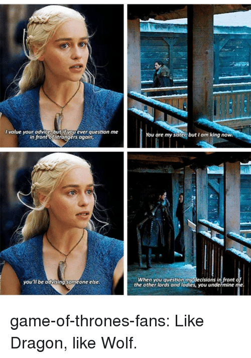 Advice, Game of Thrones, and Tumblr: value your advice butyyoo ever question me  in front of strongers again,  You are my sister butI am king now  When you question mydecisions in front of  the other lords and ladies, you undermine me  you  ll be advising someone else game-of-thrones-fans:  Like Dragon, like Wolf.