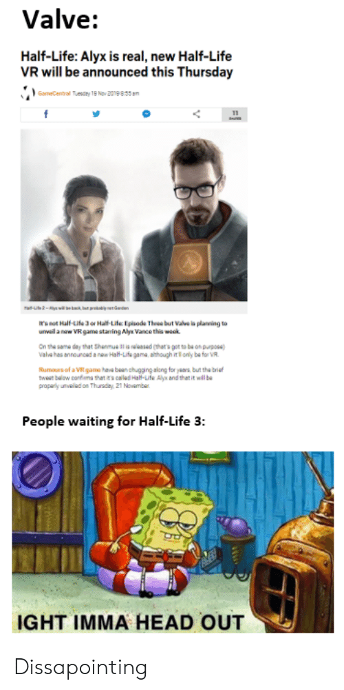 Head, Life, and Game: Valve:  Half-Life: Alyx is real, new Half-Life  VR will be announced this Thursday  GameCentral Tuesay 19 Nov 2019 00am  -ut2-ywl be kack bar prokabily nen Gardan  Int Half-Life 3 or Ha-Life Episode Thee but Vale la planeing to  unvaila nw VR gama staning Alya Vance this wack  on the same day that Shanmue lsed (thar's got to ba on purposa)  Vala hes announcad a naw Half-Life gama, athough it l only ba for VR  Rumours of a VR game have bean chugging alcng for years but the brief  tw baow confima sthat ecalld Half-Life Al and that it wllb  propaly unvaled on Thusday 21 Novamber  People waiting for Half-Life 3:  IGHT IMMA HEAD OUT Dissapointing