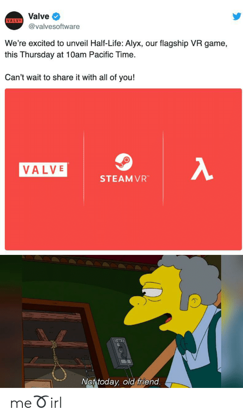 thursday: Valve  VALVE  @valvesoftware  We're excited to unveil Half-Life: Alyx, our flagship VR game,  this Thursday at 10am Pacific Time.  Can't wait to share it with all of you!  λ  VALVE  STEAMVR  Not today, old friend. me➰irl