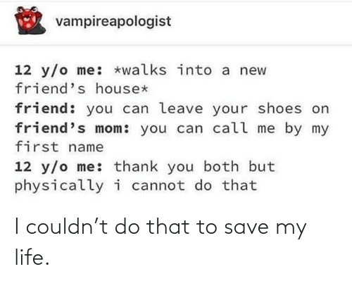 first name: vampireapologist  12 y/o me: *walks into a new  friend's house*  friend: you can leave your shoes on  friend's mom: you can call me by my  first name  12 y/o me: thank you both but  physicallyi cannot do that I couldn't do that to save my life.
