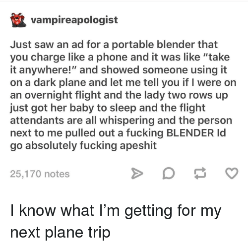 "Fucking, Phone, and Saw: vampireapologist  Just saw an ad for a portable blender that  you charge like a phone and it was like ""take  it anywhere!"" and showed someone using it  on a dark plane and let me tell you if I were on  an overnight flight and the lady two rows up  just got her baby to sleep and the flight  attendants are all whispering and the person  next to me pulled out a fucking BLENDER Id  go absolutely fucking apeshit  25,170 notes I know what I'm getting for my next plane trip"