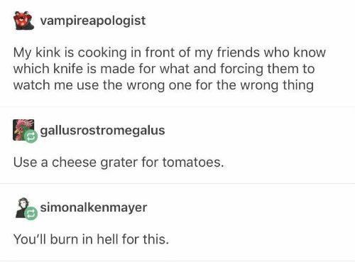burn in hell: vampireapologist  My kink is cooking in front of my friends who know  which knife is made for what and forcing them to  watch me use the wrong one for the wrong thing  gallusrostromegalus  Use a cheese grater for tomatoes.  simonalkenmayer  You'll burn in hell for this.