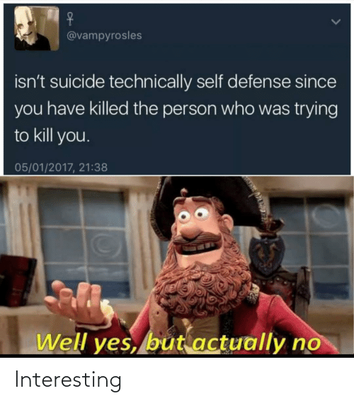 Suicide, Yes, and Who: @vampyrosles  isn't suicide technically self defense since  you have killed the person who was trying  to kill you.  05/01/2017, 21:38  Well yes, but actually no Interesting