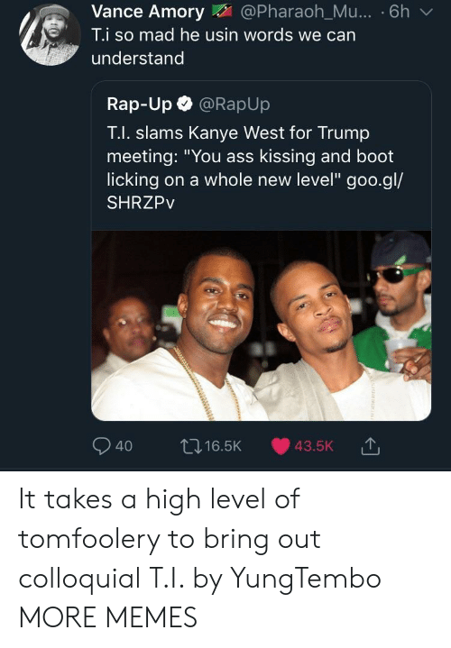 """Booted: Vance Amory@Pharaoh_Mu... . 6h v  T.i so mad he usin words we can  understand  Rap-Up @RapUp  T.I. slams Kanye West for Trump  meeting: """"You ass kissing and boot  licking on a whole new level"""" goo.gl/  SHRZPv  040 ロ16.5K 43.5K It takes a high level of tomfoolery to bring out colloquial T.I. by YungTembo MORE MEMES"""