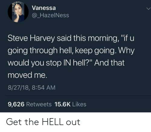 "this morning: Vanessa  @_HazelNess  Steve Harvey said this morning, ""if u  going through hell, keep going. Why  would you stop IN hell?"" And that  moved me.  8/27/18, 8:54 AM  9,626 Retweets 15.6K Likes Get the HELL out"