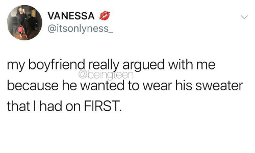 Boyfriend, Wanted, and First: VANESSA  @itsonlyness_  my boyfriend really argued with me  because he wanted to wear his sweater  that I had on FIRST.