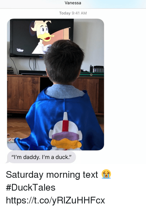 "Memes, Duck, and Text: Vanessa  Today 9:41 AM  ""I'm daddy. I'm a duck."" Saturday morning text 😭 #DuckTales https://t.co/yRlZuHHFcx"
