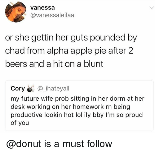 im so proud of you: Vanessa  @vanessaleilaa  or she gettin her guts pounded by  chad from alpha apple pie after 2  beers and a hit on a blunt  Cory @_ihateyall  my future wife prob sitting in her dorm at her  desk working on her homework rn being  productive lookin hot lol ily bby I'm so proud  of you @donut is a must follow